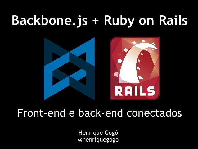 Backbone.js + Ruby on RailsFront-end e back-end conectados           Henrique Gogó           @henriquegogo