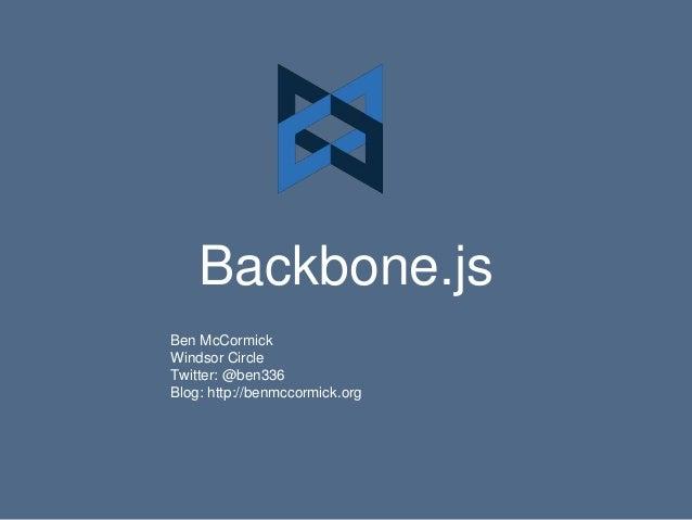 Backbone.js Ben McCormick Windsor Circle Twitter: @ben336 Blog: http://benmccormick.org