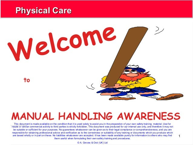 1 Physical CarePhysical Care Welcome MANUAL HANDLING AWARENESS to This document is made available on the condition that it...