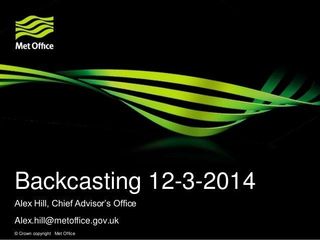 © Crown copyright Met Office Backcasting 12-3-2014 Alex Hill, Chief Advisor's Office Alex.hill@metoffice.gov.uk