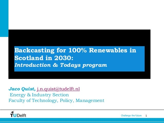 1Challenge the future Backcasting for 100% Renewables in Scotland in 2030: Introduction & Todays program Jaco Quist, j.n.q...
