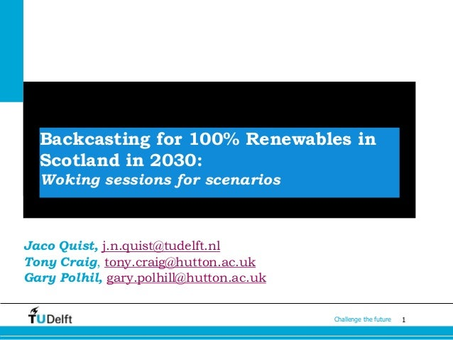 1Challenge the future Backcasting for 100% Renewables in Scotland in 2030: Woking sessions for scenarios Jaco Quist, j.n.q...