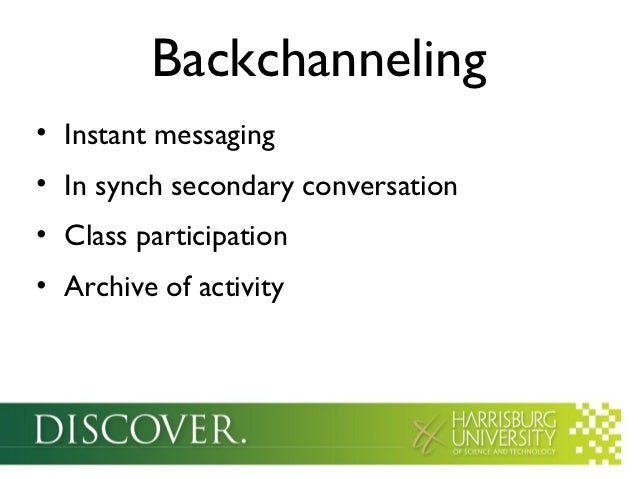 Backchanneling• Instant messaging• In synch secondary conversation• Class participation• Archive of activity