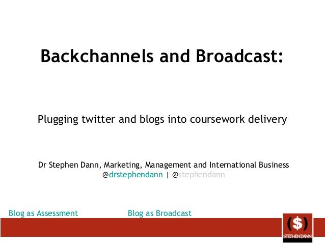 Backchannels and Broadcast: Plugging twitter and blogs into coursework delivery Dr Stephen Dann, Marketing, Management and...