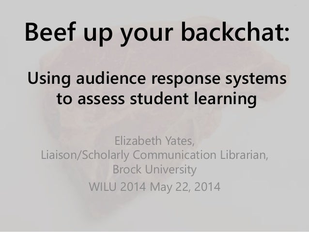 Beef up your backchat: Using audience response systems to assess student learning Elizabeth Yates, Liaison/Scholarly Commu...