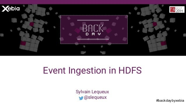 #backdaybyxebia Sylvain Lequeux @slequeux Event Ingestion in HDFS
