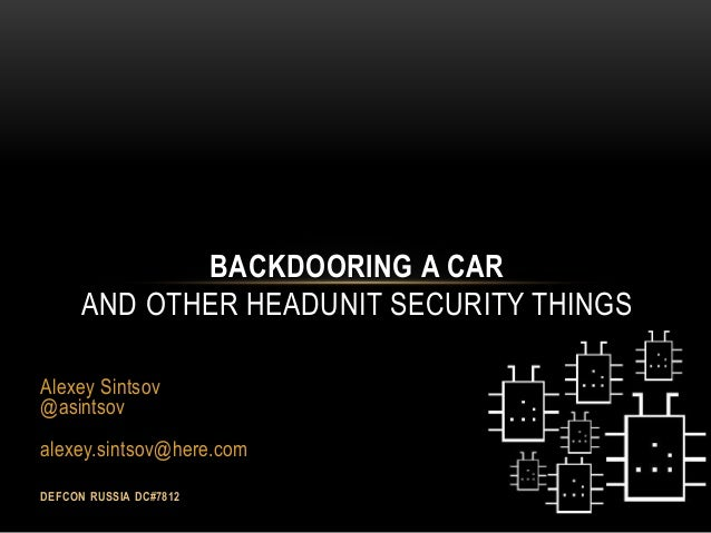 Alexey Sintsov @asintsov alexey.sintsov@here.com DEFCON RUSSIA DC#7812 BACKDOORING A CAR AND OTHER HEADUNIT SECURITY THINGS