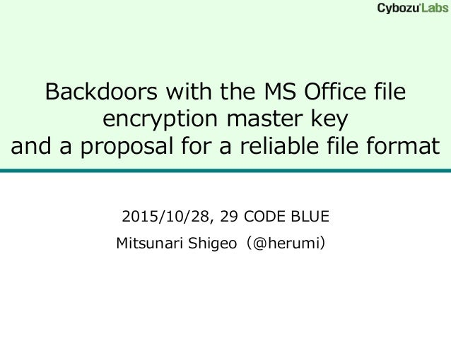 Backdoors with the MS Office file encryption master key and a proposal for a reliable file format 2015/10/28, 29 CODE BLUE...