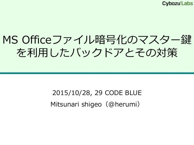 MS Officeファイル暗号化のマスター鍵 を利用したバックドアとその対策 2015/10/28, 29 CODE BLUE Mitsunari shigeo(@herumi)
