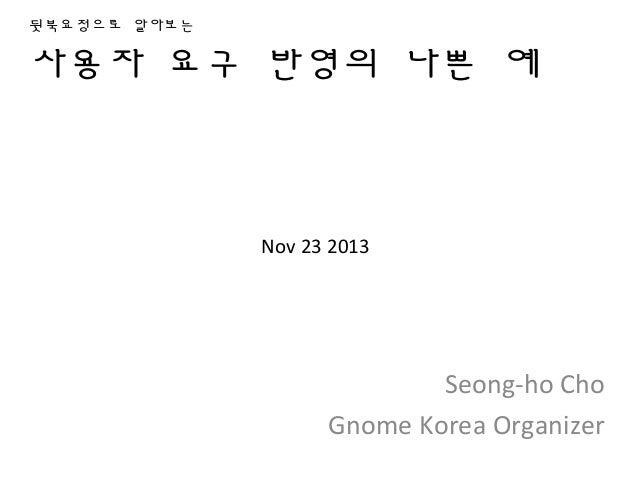 뒷북요정으로 알아보는  사용자 요구 반영의 나쁜 예  Nov 23 2013  Seong-ho Cho Gnome Korea Organizer