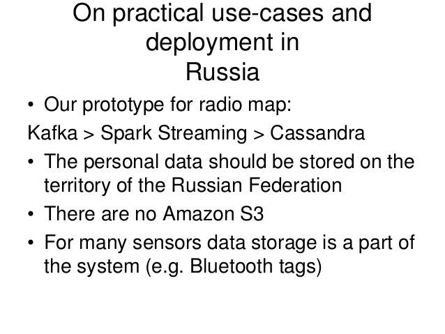 On practical use-cases and deployment in Russia • Our prototype for radio map: Kafka > Spark Streaming > Cassandra • The p...