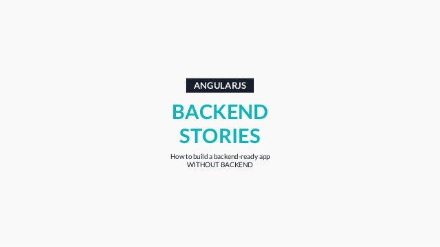 ANGULARJS BACKEND STORIES How to build a backend-ready app WITHOUT BACKEND