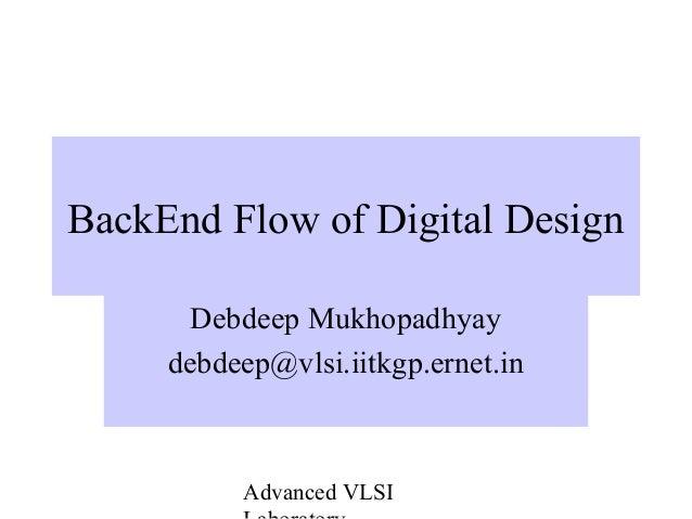 Advanced VLSI BackEnd Flow of Digital Design Debdeep Mukhopadhyay debdeep@vlsi.iitkgp.ernet.in