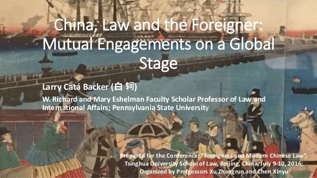 China, Law and the Foreigner: Mutual Engagements on a Global Stage Larry Catá Backer (白 轲) W. Richard and Mary Eshelman Fa...