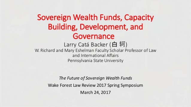 Sovereign Wealth Funds, Capacity Building, Development, and Governance Larry Catá Backer (白 轲) W. Richard and Mary Eshelma...