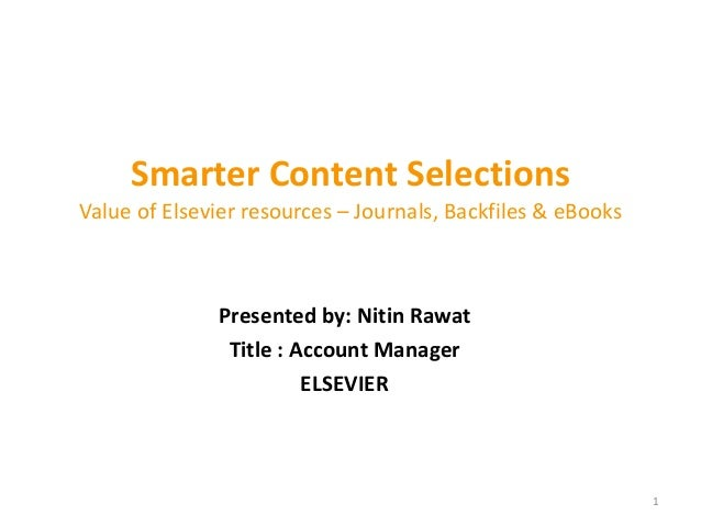 Smarter Content Selections Value of Elsevier resources – Journals, Backfiles & eBooks Presented by: Nitin Rawat Title : Ac...