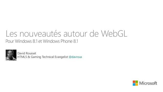 Les nouveautés autour de WebGL David Rousset HTML5 & Gaming Technical Evangelist @davrous