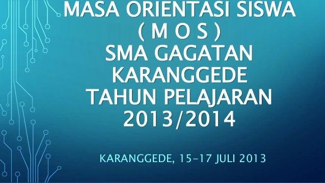 MASA ORIENTASI SISWA ( M O S ) SMA GAGATAN KARANGGEDE TAHUN PELAJARAN 2013/2014 KARANGGEDE, 15-17 JULI 2013