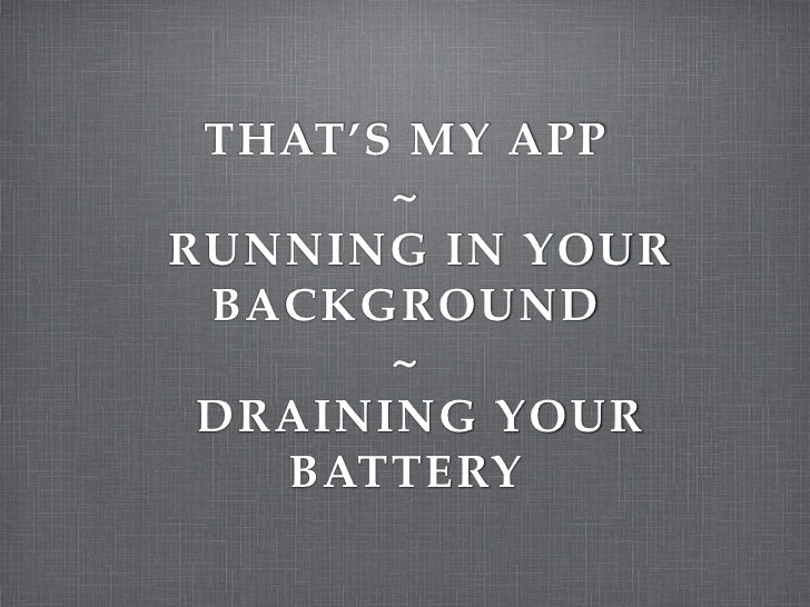 THAT'S MY APP        ~ RUNNING IN YOUR  BACKGROUND        ~  DRAINING YOUR    BATTERY