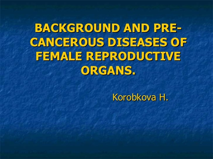 BACKGROUND AND PRE-CANCEROUS DISEASES OF FEMALE REPRODUCTIVE ORGANS. Korobkova H.