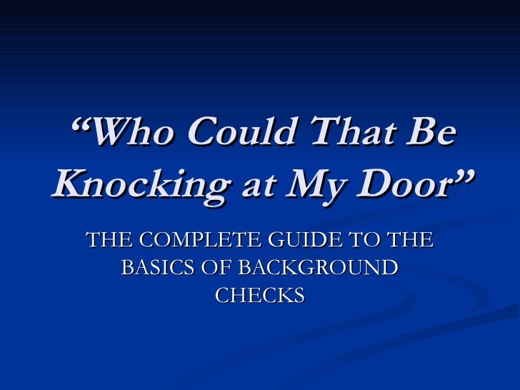 """"""" Who Could That Be Knocking at My Door"""" THE COMPLETE GUIDE TO THE BASICS OF BACKGROUND CHECKS"""