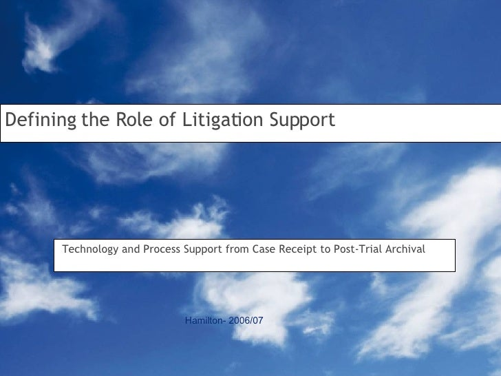 Defining the Role of Litigation Support Technology and Process Support from Case Receipt to Post-Trial Archival Hamilton- ...