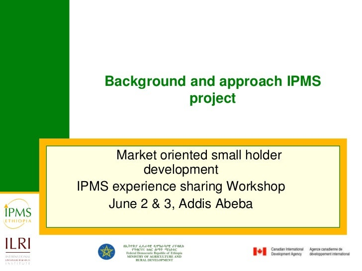 Background and approach IPMS project<br />Market oriented small holder development<br />IPMS experience sharing Workshop<...