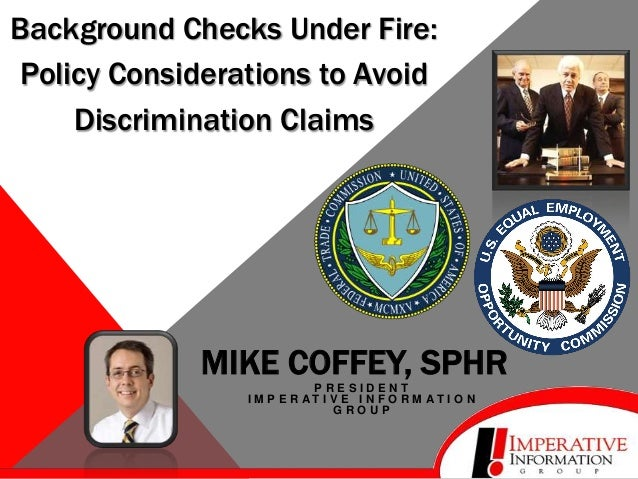 Background Checks Under Fire: Policy Considerations to Avoid Discrimination Claims  MIKE COFFEY, SPHR PRESIDENT I M P E R ...