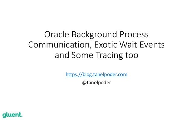 1 Oracle Background Process Communication, Exotic Wait Events and Some Tracing too https://blog.tanelpoder.com @tanelpoder