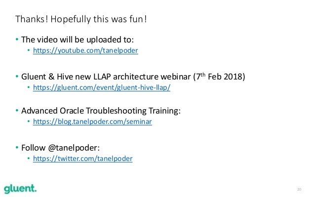 20 • The video will be uploaded to: • https://youtube.com/tanelpoder • Gluent & Hive new LLAP architecture webinar (7th Fe...