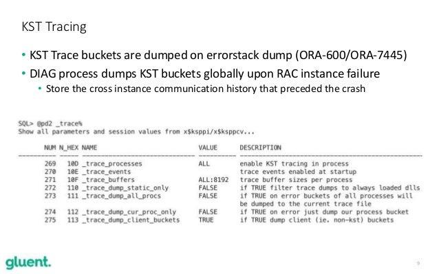 9 KST Tracing • KST Trace buckets are dumped on errorstack dump (ORA-600/ORA-7445) • DIAG process dumps KST buckets global...