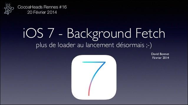 CocoaHeads Rennes #16 20 Février 2014 !  iOS 7 - Background Fetch plus de loader au lancement désormais ;-)  David Bonnet...