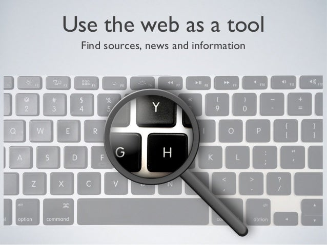 Use the web as a tool Find sources, news and information