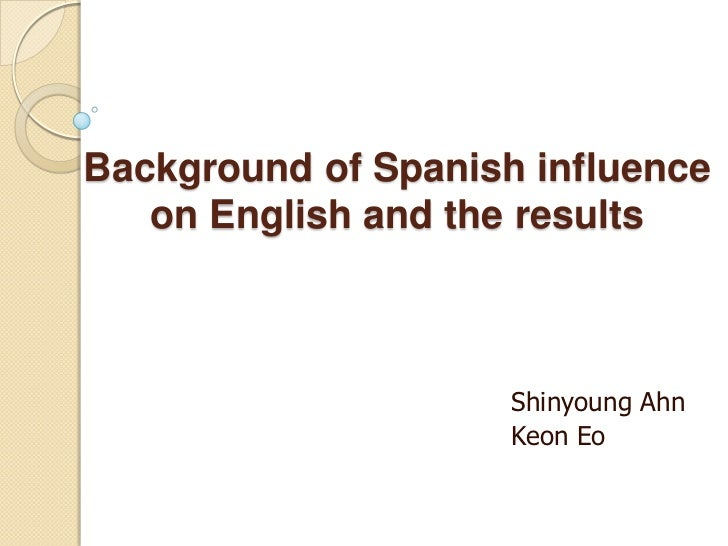 Background of Spanish influence on English and the results<br />ShinyoungAhn<br />KeonEo<br />