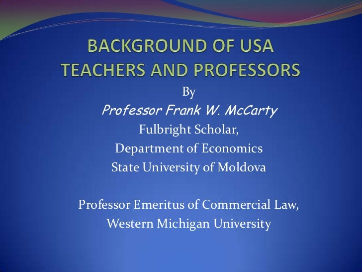BACKGROUND OF USA TEACHERS AND PROFESSORS<br />By<br />Professor Frank W. McCarty<br />Fulbright Scholar, <br />Department...