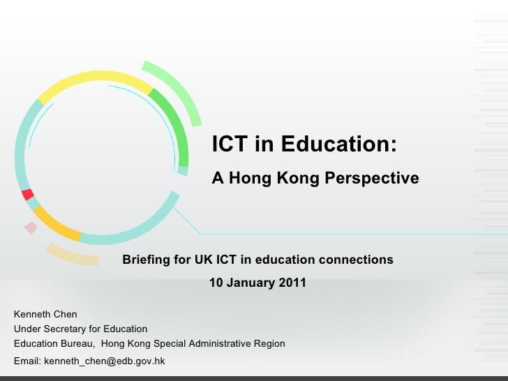 ICT in Education: A Hong Kong Perspective Briefing for UK ICT in education connections 10 January 2011 Kenneth Chen Under ...