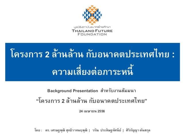 "Background Presentation สำหรับงำนสัมมนำ""โครงกำร 2 ล้ำนล้ำน กับอนำคตประเทศไทย""24 เมษำยน 2556โดย : ดร. เศรษฐพุฒิ สุทธิวำทนฤพ..."