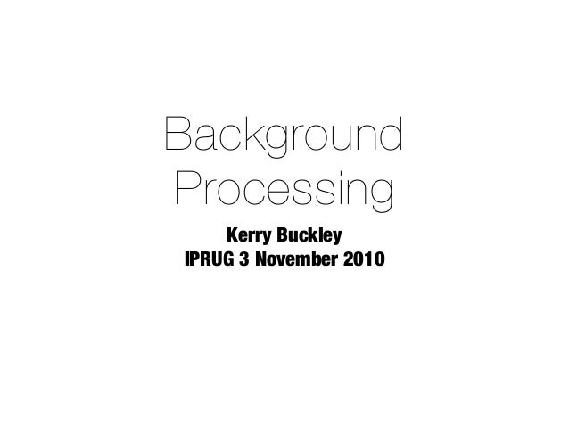 Background Processing Kerry Buckley IPRUG 3 November 2010