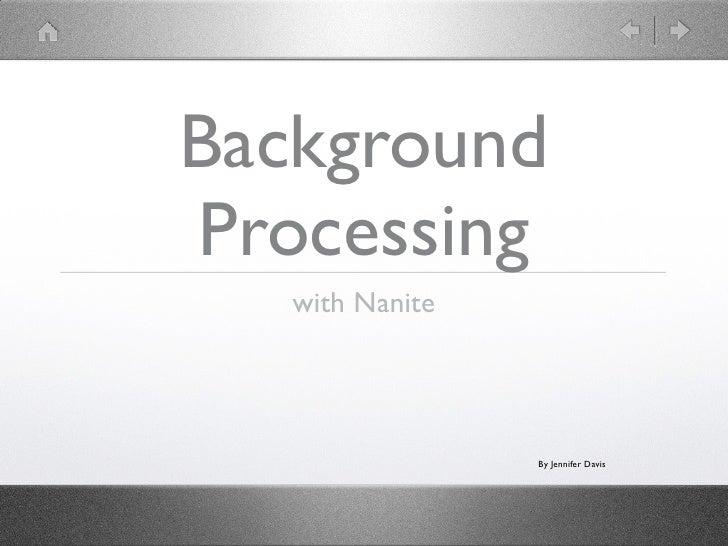 Background Processing    with Nanite                      By Jennifer Davis