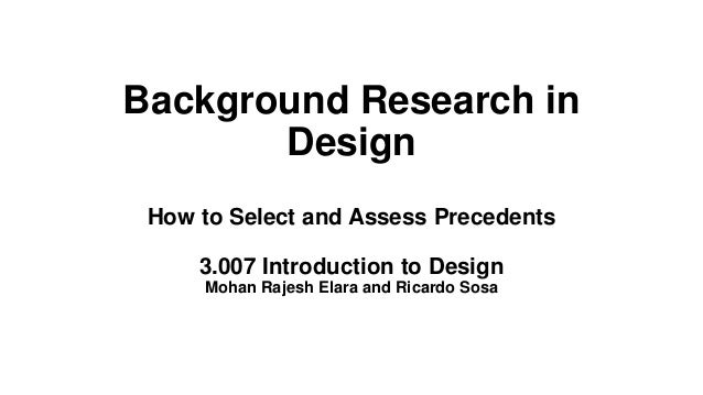 Background Research in Design How to Select and Assess Precedents 3.007 Introduction to Design Mohan Rajesh Elara and Rica...
