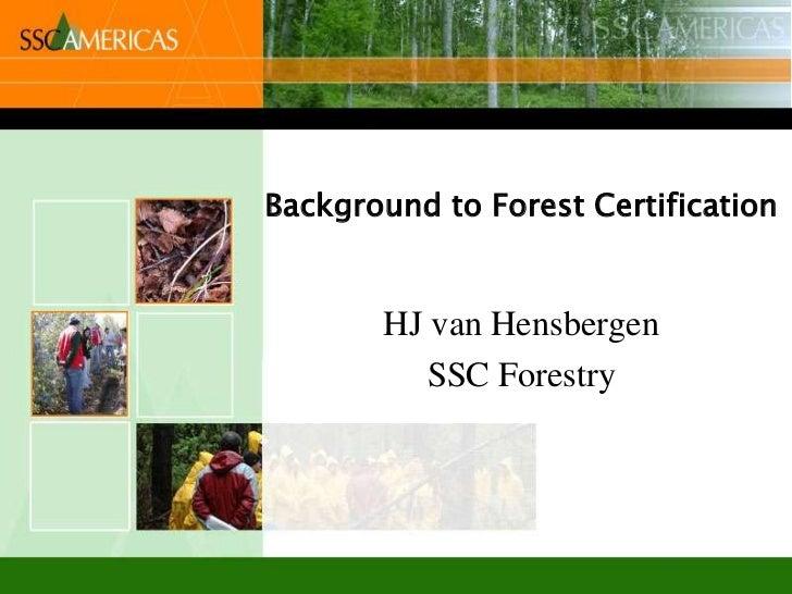 Background to Forest Certification       HJ van Hensbergen          SSC Forestry