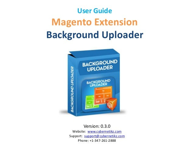 User Guide  Magento Extension  Background Uploader  Version: 0.3.0  Website: www.cybernetikz.com  Support: support@cyberne...