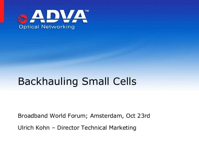 Backhauling Small Cells Broadband World Forum; Amsterdam, Oct 23rd Ulrich Kohn – Director Technical Marketing