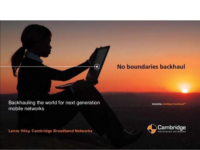 Slide 1 Backhauling the world for next generation mobile networks Lance Hiley, Cambridge Broadband Networks