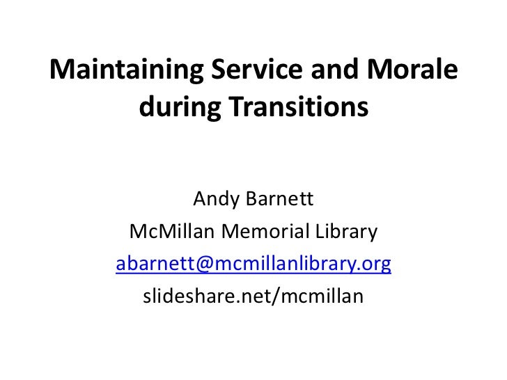 Maintaining Service and Morale      during Transitions            Andy Barnett     McMillan Memorial Library    abarnett@m...