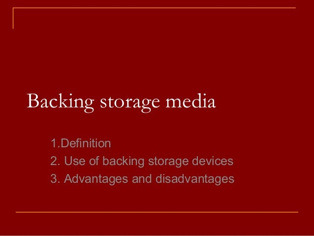 Backing storage media 1.Definition 2. Use of backing storage devices 3. Advantages and disadvantages