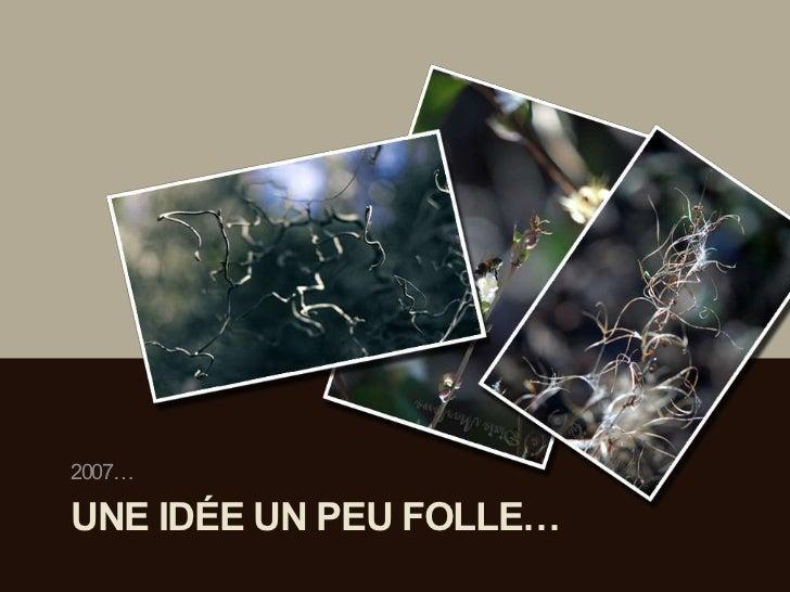 2007…UNE IDÉE UN PEU FOLLE…