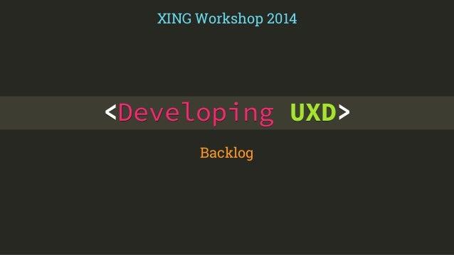XING Workshop 2014  <Developing UXD>  Backlog