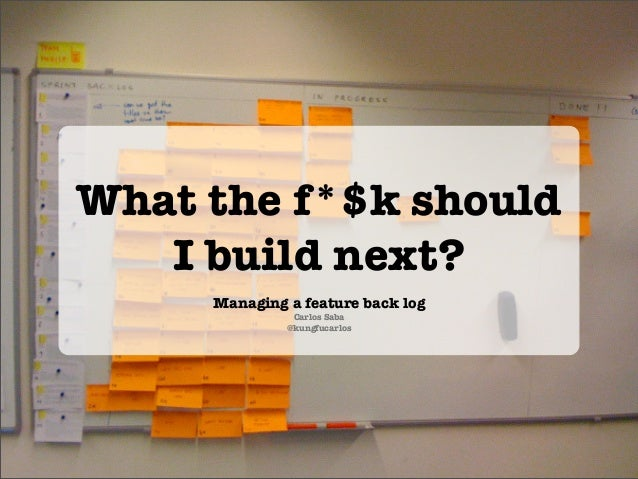 What the f*$k should   I build next?     Managing a feature back log               Carlos Saba              @kungfucarlos