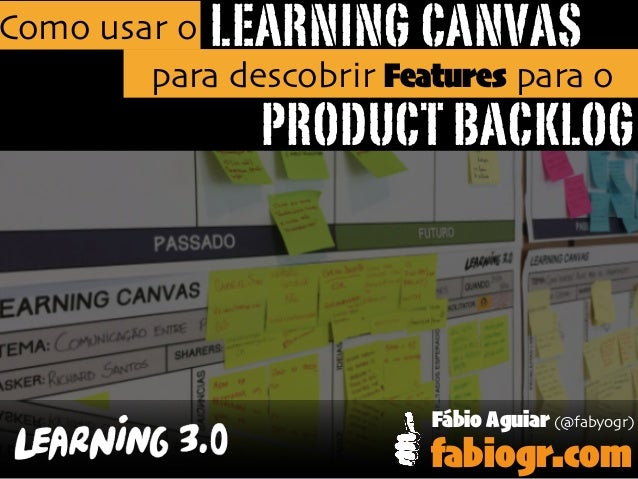 LEARNING CANVAS PRODUCT BACKLOG Como usar o para descobrir Features para o Fábio Aguiar (@fabyogr) fabiogr.com